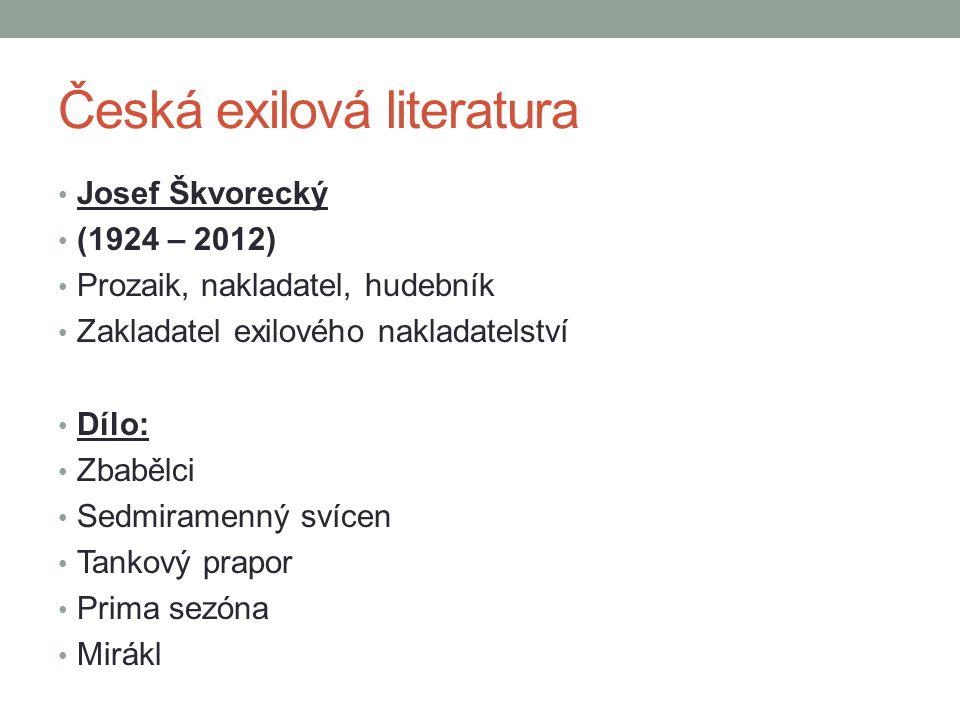 Česká exilová literatura Josef Škvorecký (1924 – 2012) Prozaik, nakladatel, hudebník Zakladatel exilového nakladatelství Dílo: Zbabělci Sedmiramenný s