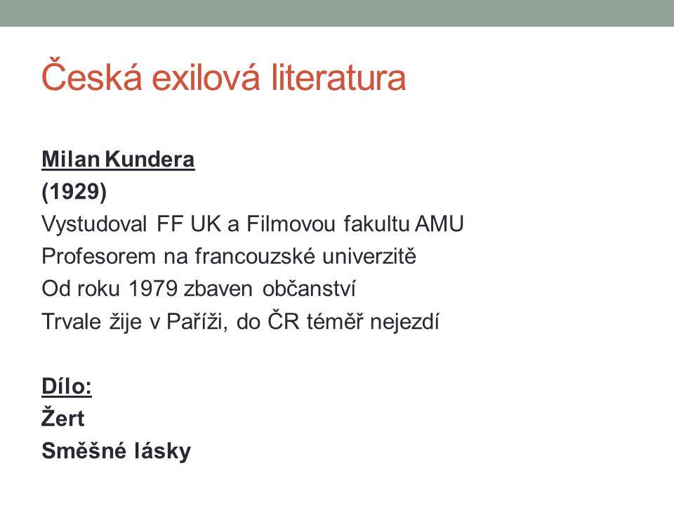 Česká exilová literatura Milan Kundera (1929) Vystudoval FF UK a Filmovou fakultu AMU Profesorem na francouzské univerzitě Od roku 1979 zbaven občanst