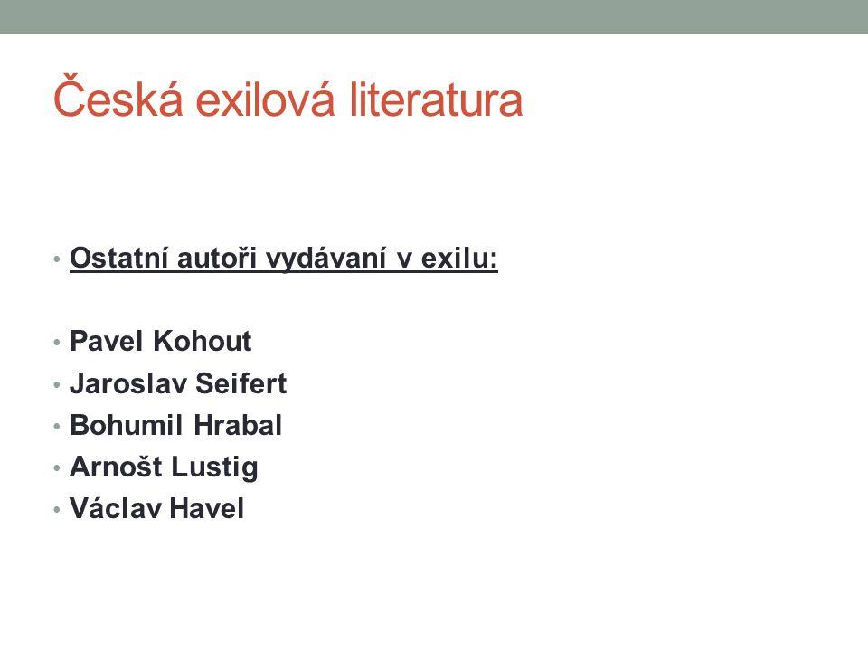Česká exilová literatura Ostatní autoři vydávaní v exilu: Pavel Kohout Jaroslav Seifert Bohumil Hrabal Arnošt Lustig Václav Havel