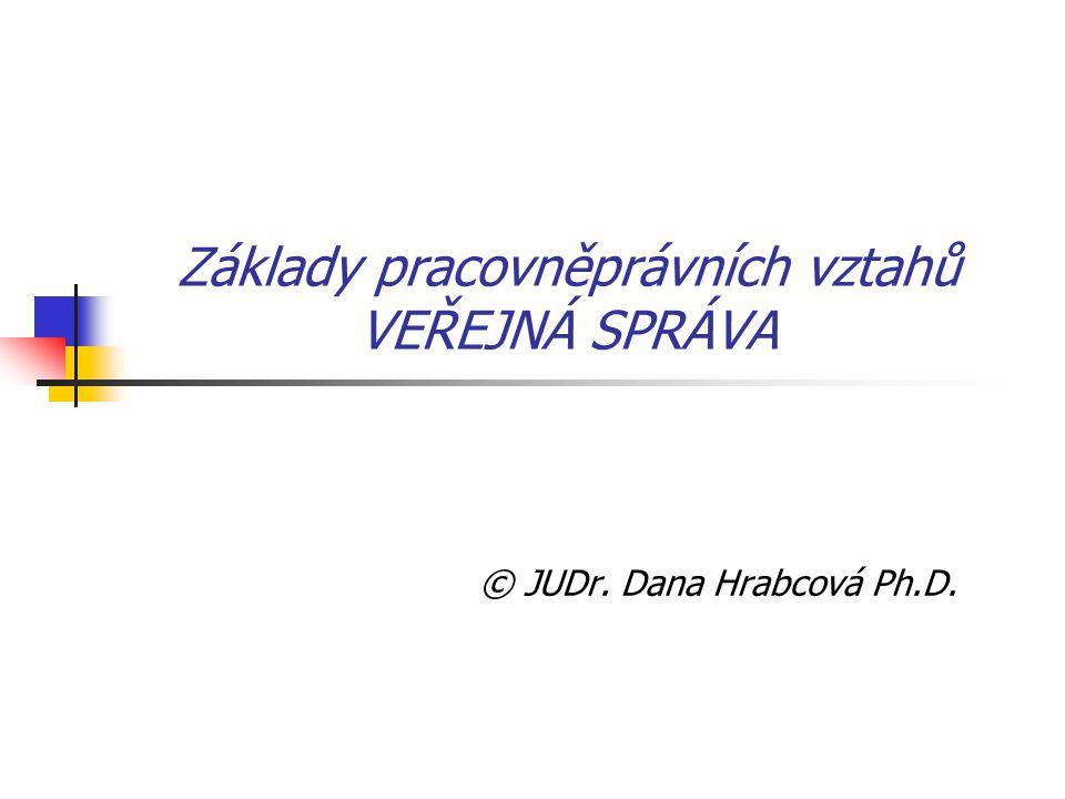 Základy pracovněprávních vztahů VEŘEJNÁ SPRÁVA © JUDr. Dana Hrabcová Ph.D.
