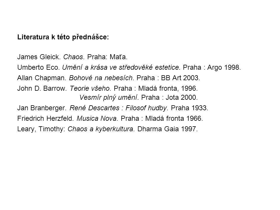 Literatura k této přednášce: James Gleick. Chaos. Praha: Maťa. Umberto Eco. Umění a krása ve středověké estetice. Praha : Argo 1998. Allan Chapman. Bo
