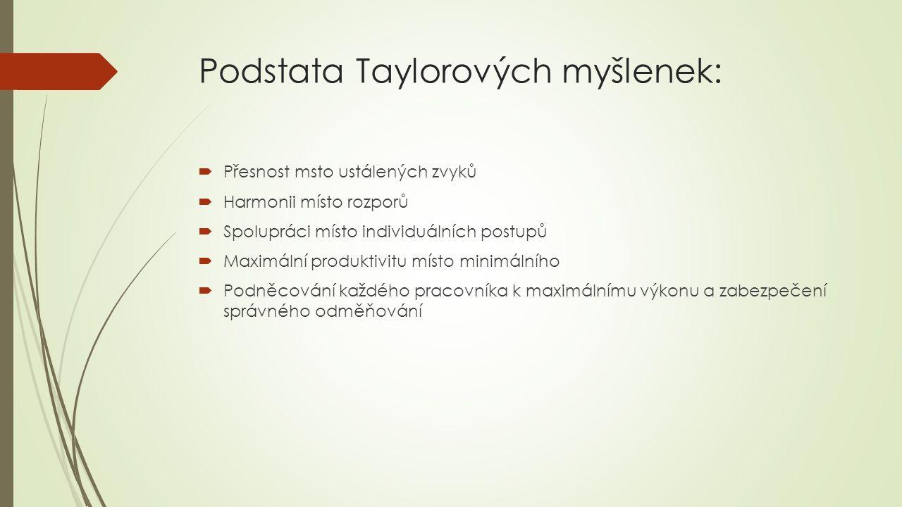Podstata Taylorových myšlenek:  Přesnost msto ustálených zvyků  Harmonii místo rozporů  Spolupráci místo individuálních postupů  Maximální produktivitu místo minimálního  Podněcování každého pracovníka k maximálnímu výkonu a zabezpečení správného odměňování