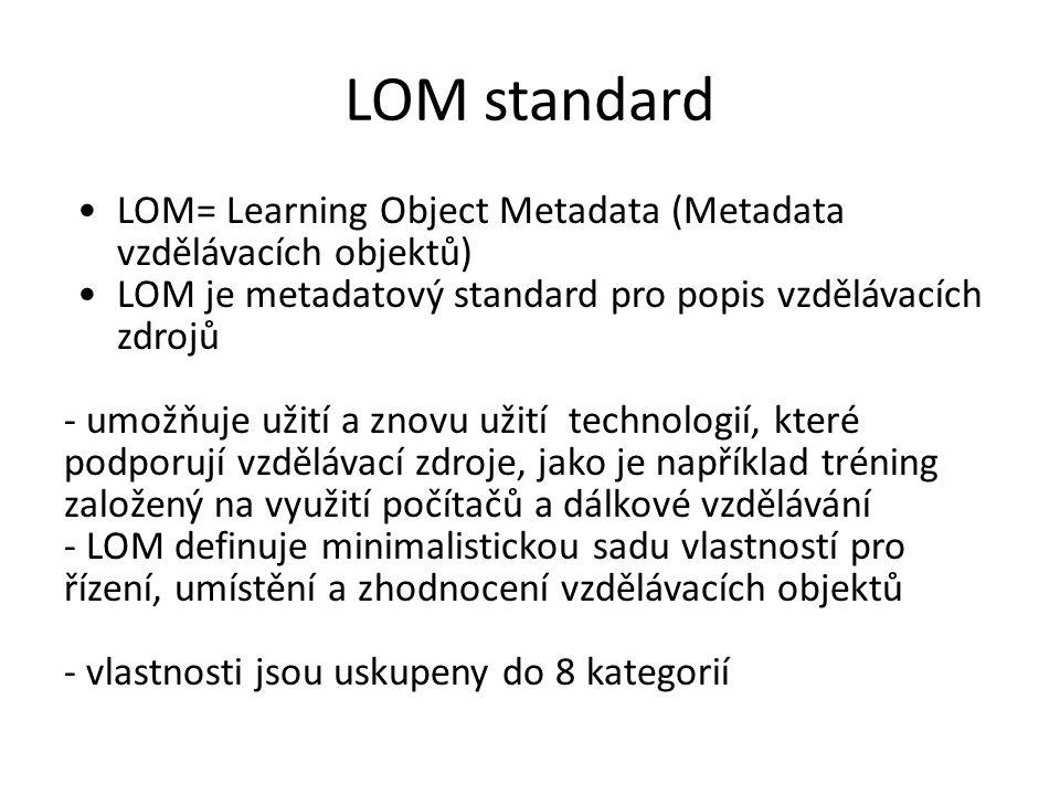 LOM standard LOM= Learning Object Metadata (Metadata vzdělávacích objektů) LOM je metadatový standard pro popis vzdělávacích zdrojů - umožňuje užití a znovu užití technologií, které podporují vzdělávací zdroje, jako je například tréning založený na využití počítačů a dálkové vzdělávání - LOM definuje minimalistickou sadu vlastností pro řízení, umístění a zhodnocení vzdělávacích objektů - vlastnosti jsou uskupeny do 8 kategorií