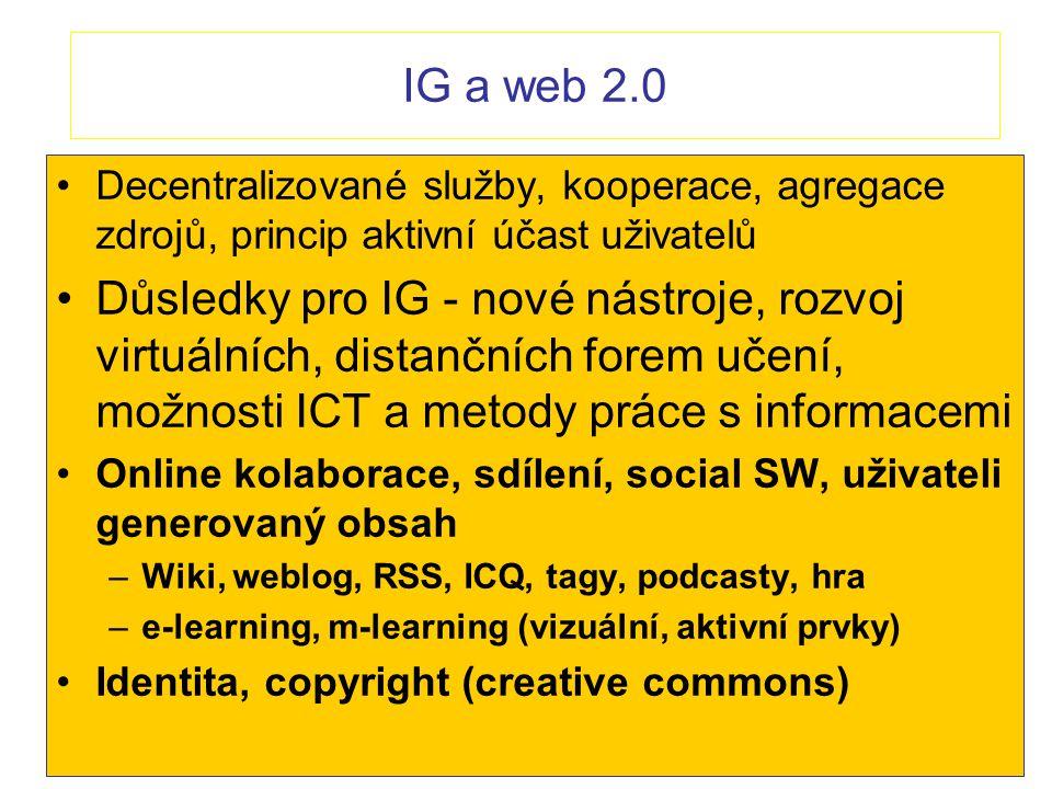IG a web 2.0 Decentralizované služby, kooperace, agregace zdrojů, princip aktivní účast uživatelů Důsledky pro IG - nové nástroje, rozvoj virtuálních,
