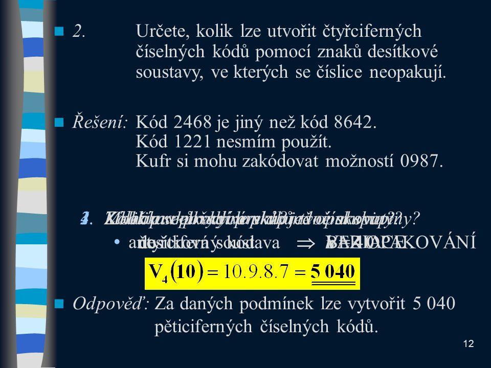 2.Určete, kolik lze utvořit čtyřciferných číselných kódů pomocí znaků desítkové soustavy, ve kterých se číslice neopakují. Řešení:Kód 2468 je jiný než