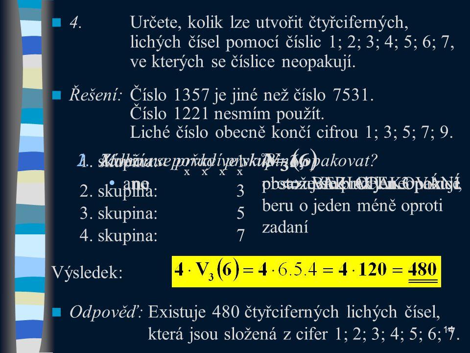 1. skupina: 1 x x x x 4.Určete, kolik lze utvořit čtyřciferných, lichých čísel pomocí číslic 1; 2; 3; 4; 5; 6; 7, ve kterých se číslice neopakují. Odp