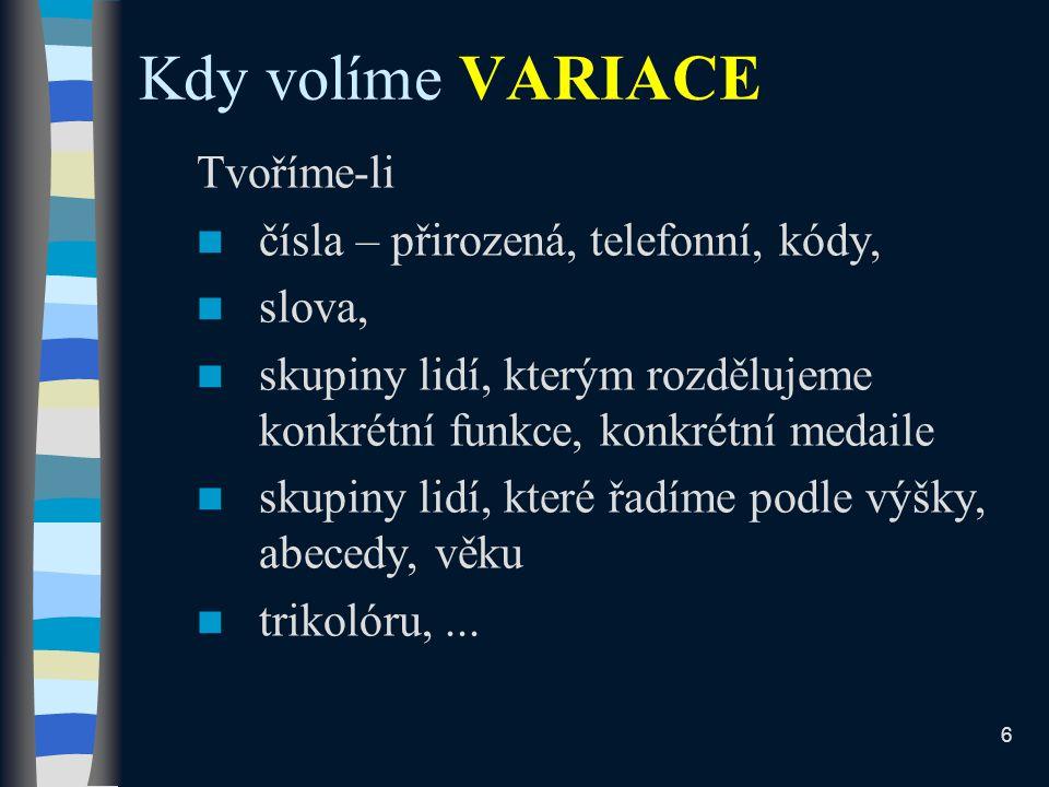 Kdy volíme VARIACE Tvoříme-li čísla – přirozená, telefonní, kódy, slova, skupiny lidí, kterým rozdělujeme konkrétní funkce, konkrétní medaile skupiny