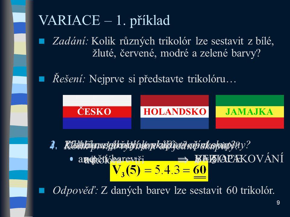 1.Záleží na pořadí prvků? ano  VARIACE VARIACE – 1. příklad Zadání: Kolik různých trikolór lze sestavit z bílé, žluté, červené, modré a zelené barvy?