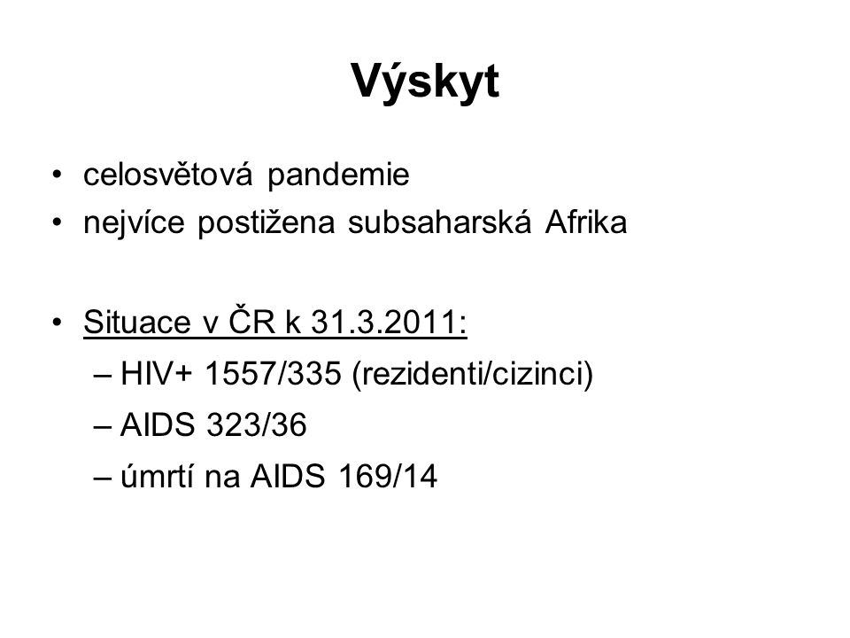 Výskyt celosvětová pandemie nejvíce postižena subsaharská Afrika Situace v ČR k 31.3.2011: –HIV+ 1557/335 (rezidenti/cizinci) –AIDS 323/36 –úmrtí na A