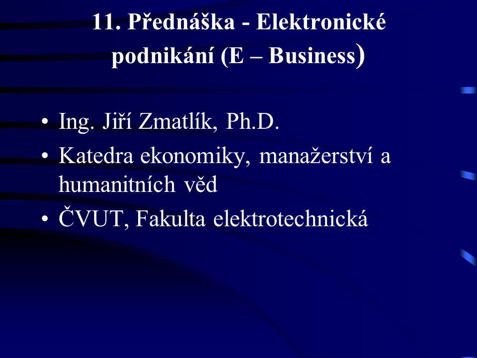 11. Přednáška - Elektronické podnikání (E – Business ) Ing. Jiří Zmatlík, Ph.D. Katedra ekonomiky, manažerství a humanitních věd ČVUT, Fakulta elektro