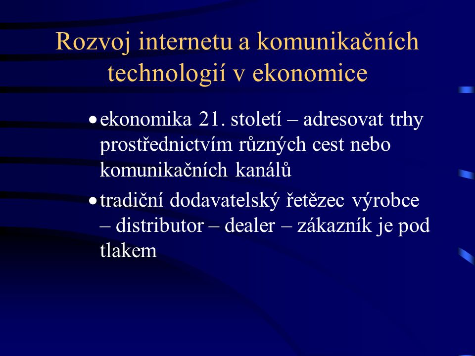 Rozvoj internetu a komunikačních technologií v ekonomice  ekonomika 21. století – adresovat trhy prostřednictvím různých cest nebo komunikačních kaná
