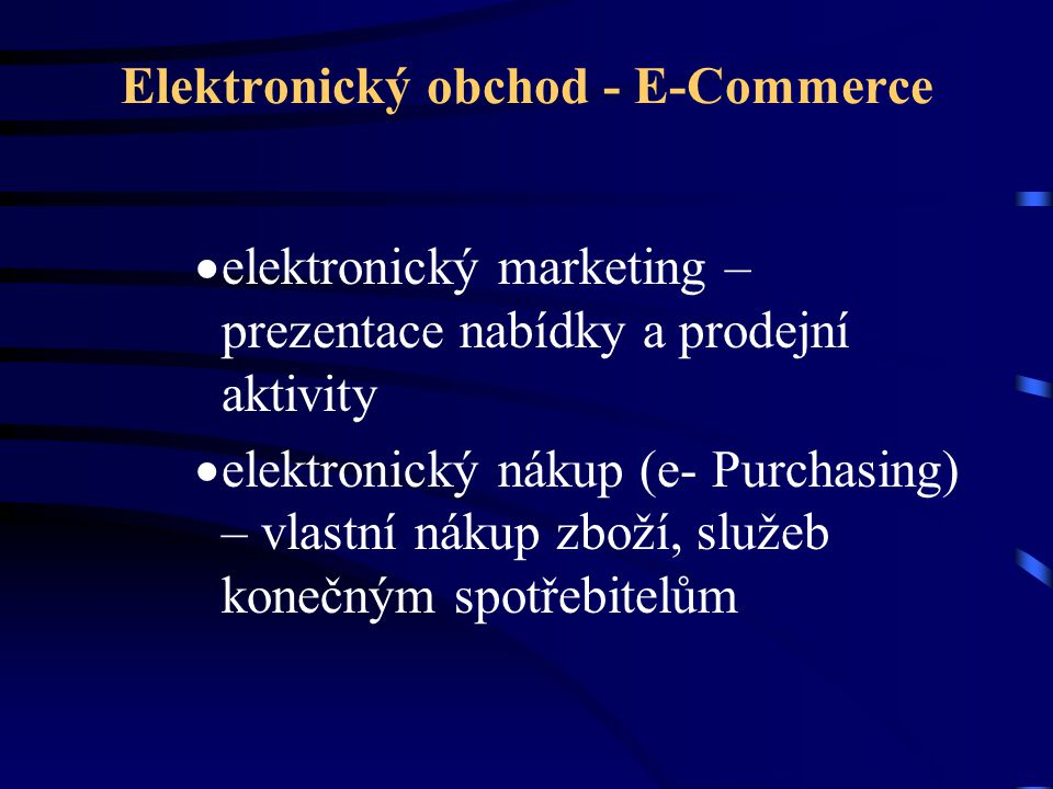 Elektronický obchod - E-Commerce  elektronický marketing – prezentace nabídky a prodejní aktivity  elektronický nákup (e- Purchasing) – vlastní náku