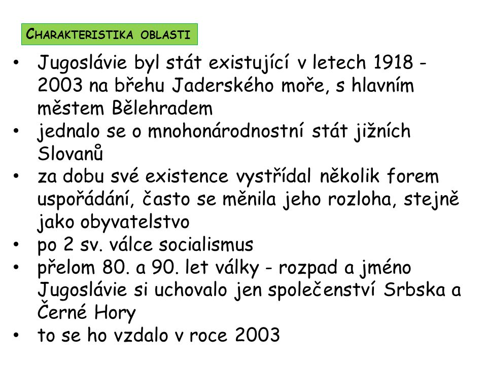 Jugoslávie byl stát existující v letech 1918 - 2003 na břehu Jaderského moře, s hlavním městem Bělehradem jednalo se o mnohonárodnostní stát jižních S