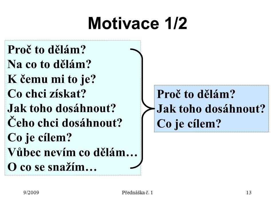 9/2009Přednáška č. 113 Motivace 1/2 Proč to dělám? Na co to dělám? K čemu mi to je? Co chci získat? Jak toho dosáhnout? Čeho chci dosáhnout? Co je cíl