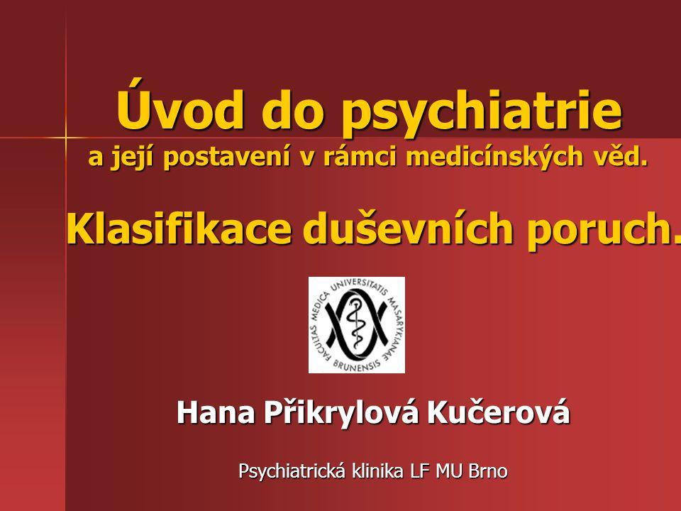 Úvod do psychiatrie a její postavení v rámci medicínských věd. Klasifikace duševních poruch. Hana Přikrylová Kučerová Psychiatrická klinika LF MU Brno