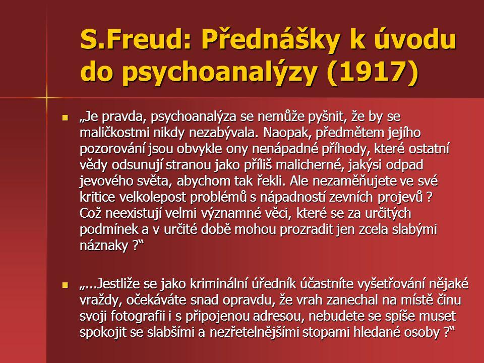 """S.Freud: Přednášky k úvodu do psychoanalýzy (1917) """"Je pravda, psychoanalýza se nemůže pyšnit, že by se maličkostmi nikdy nezabývala. Naopak, předměte"""