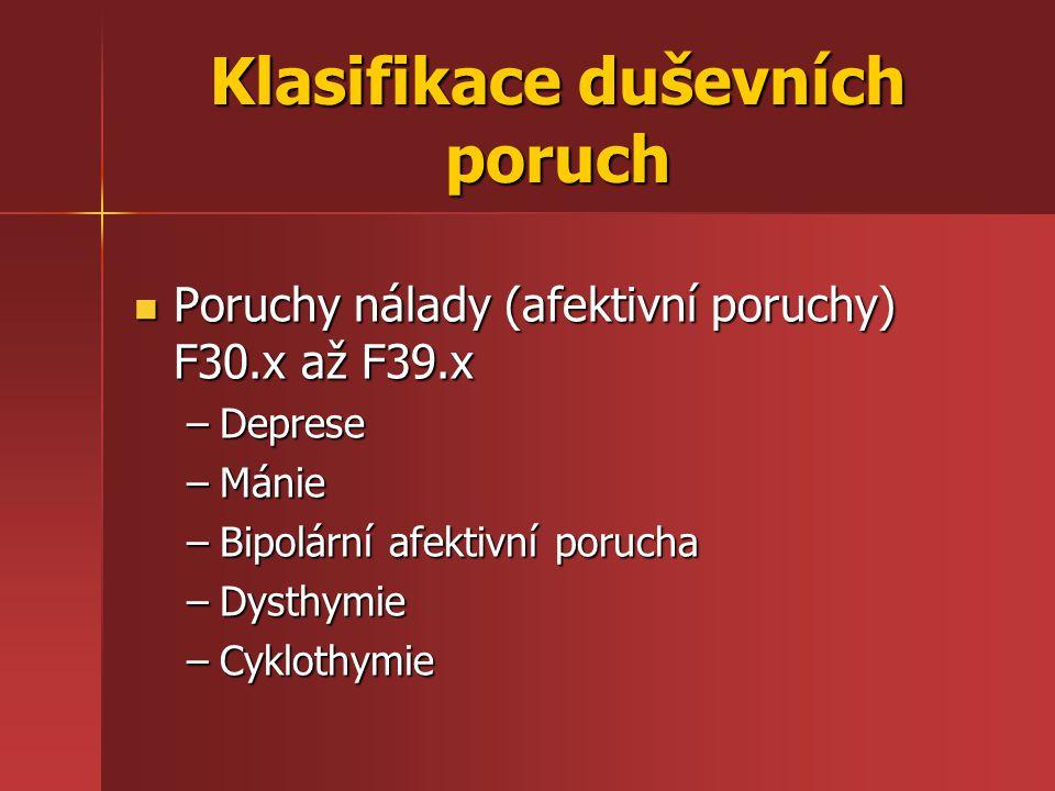 Klasifikace duševních poruch Poruchy nálady (afektivní poruchy) F30.x až F39.x Poruchy nálady (afektivní poruchy) F30.x až F39.x –Deprese –Mánie –Bipo