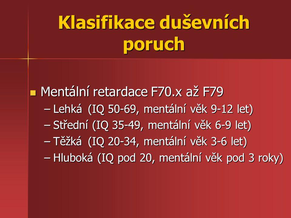 Klasifikace duševních poruch Mentální retardace F70.x až F79 Mentální retardace F70.x až F79 –Lehká (IQ 50-69, mentální věk 9-12 let) –Střední (IQ 35-