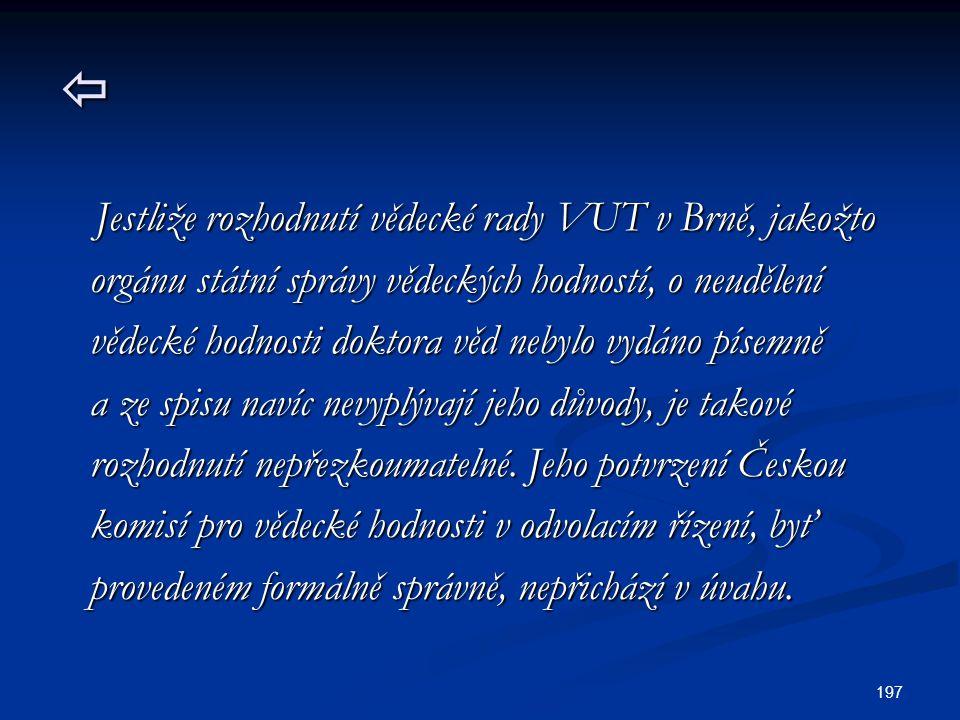 197  Jestliže rozhodnutí vědecké rady VUT v Brně, jakožto Jestliže rozhodnutí vědecké rady VUT v Brně, jakožto orgánu státní správy vědeckých hodností, o neudělení orgánu státní správy vědeckých hodností, o neudělení vědecké hodnosti doktora věd nebylo vydáno písemně vědecké hodnosti doktora věd nebylo vydáno písemně a ze spisu navíc nevyplývají jeho důvody, je takové a ze spisu navíc nevyplývají jeho důvody, je takové rozhodnutí nepřezkoumatelné.