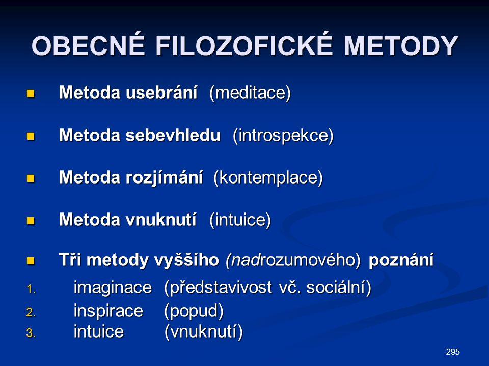 295 OBECNÉ FILOZOFICKÉ METODY Metoda usebrání (meditace) Metoda usebrání (meditace) Metoda sebevhledu (introspekce) Metoda sebevhledu (introspekce) Metoda rozjímání (kontemplace) Metoda rozjímání (kontemplace) Metoda vnuknutí (intuice) Metoda vnuknutí (intuice) Tři metody vyššího (nadrozumového) poznání Tři metody vyššího (nadrozumového) poznání 1.