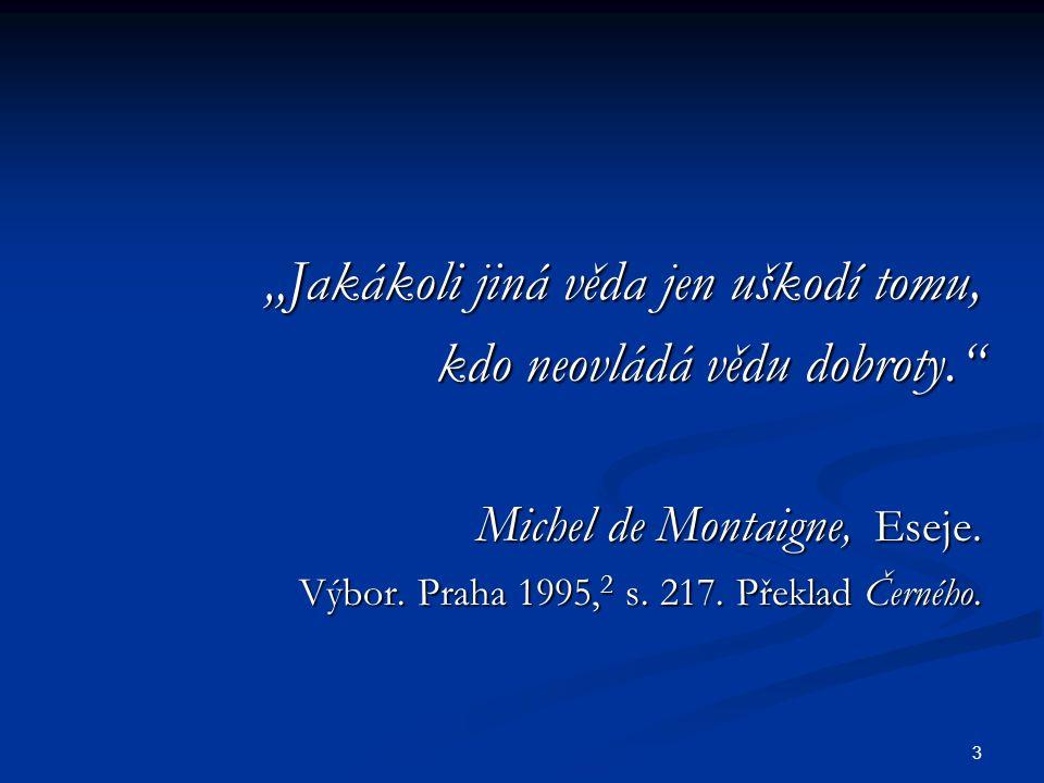 """3 """"Jakákoli jiná věda jen uškodí tomu, """"Jakákoli jiná věda jen uškodí tomu, kdo neovládá vědu dobroty. kdo neovládá vědu dobroty. Michel de Montaigne, Eseje."""