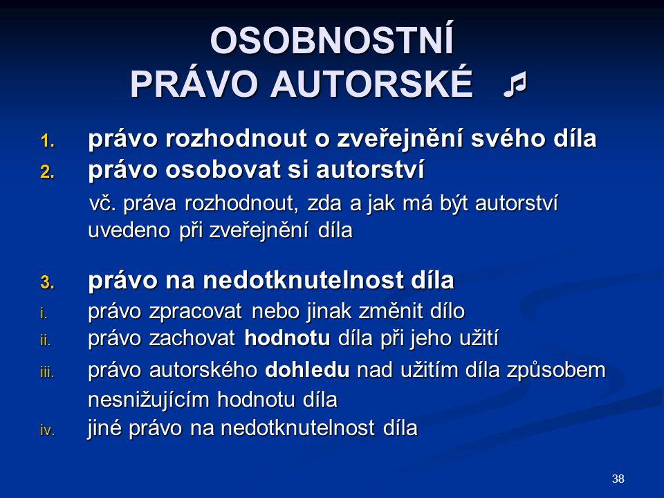38 OSOBNOSTNÍ PRÁVO AUTORSKÉ  1. právo rozhodnout o zveřejnění svého díla 2.