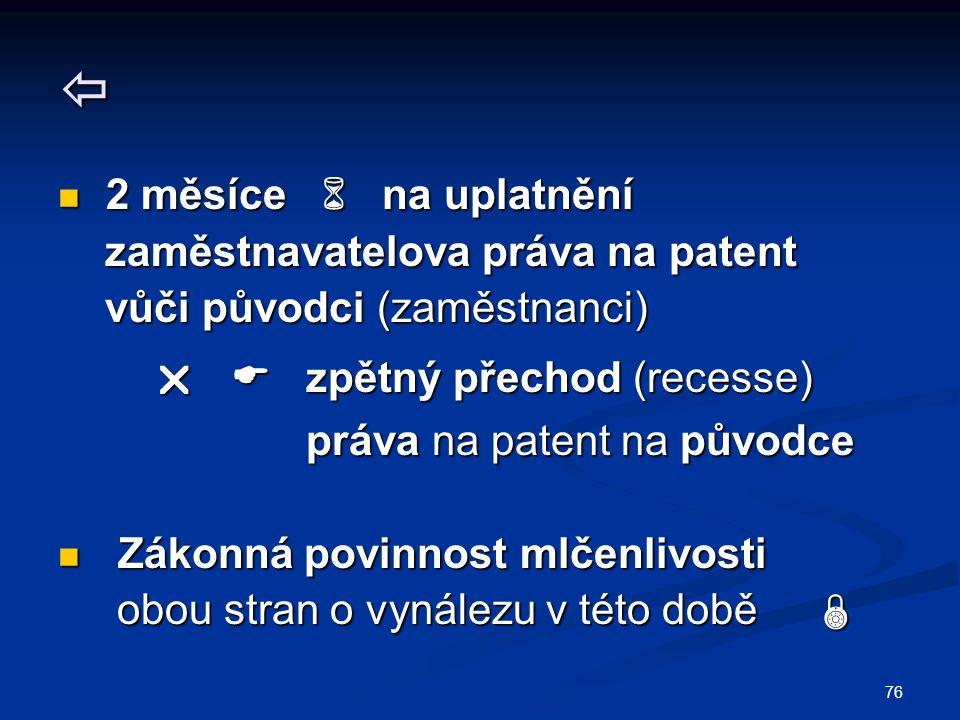76  2 měsíce  na uplatnění 2 měsíce  na uplatnění zaměstnavatelova práva na patent zaměstnavatelova práva na patent vůči původci (zaměstnanci) vůči původci (zaměstnanci)   zpětný přechod (recesse)   zpětný přechod (recesse) práva na patent na původce práva na patent na původce Zákonná povinnost mlčenlivosti Zákonná povinnost mlčenlivosti obou stran o vynálezu v této době  obou stran o vynálezu v této době 