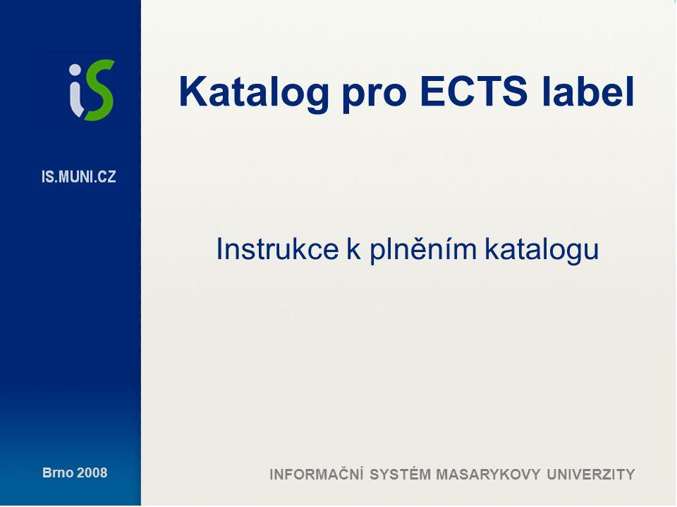 Brno 2008 INFORMAČNÍ SYSTÉM MASARYKOVY UNIVERZITY Katalog pro ECTS label Instrukce k plněním katalogu
