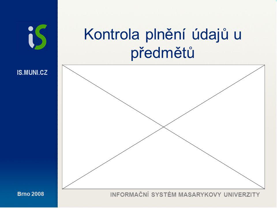 Brno 2008 INFORMAČNÍ SYSTÉM MASARYKOVY UNIVERZITY Kontrola plnění údajů u předmětů