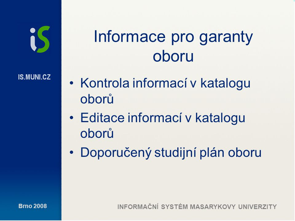 Brno 2008 INFORMAČNÍ SYSTÉM MASARYKOVY UNIVERZITY Informace pro garanty oboru Kontrola informací v katalogu oborů Editace informací v katalogu oborů Doporučený studijní plán oboru