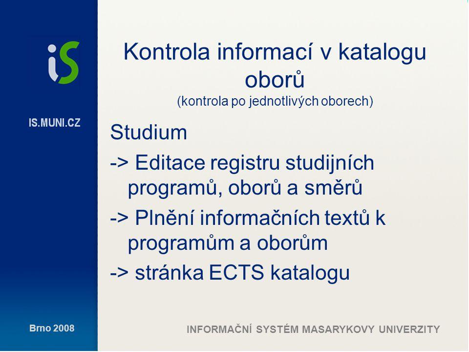 Brno 2008 INFORMAČNÍ SYSTÉM MASARYKOVY UNIVERZITY Kontrola informací v katalogu oborů (kontrola po jednotlivých oborech) Studium -> Editace registru studijních programů, oborů a směrů -> Plnění informačních textů k programům a oborům -> stránka ECTS katalogu