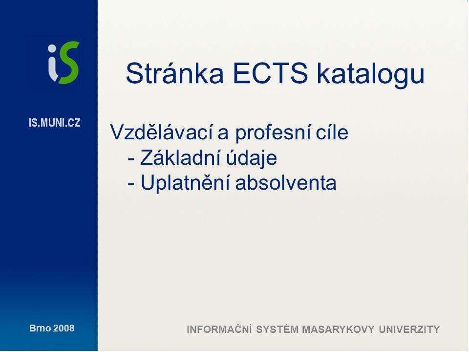 Brno 2008 INFORMAČNÍ SYSTÉM MASARYKOVY UNIVERZITY Stránka ECTS katalogu Vzdělávací a profesní cíle - Základní údaje - Uplatnění absolventa