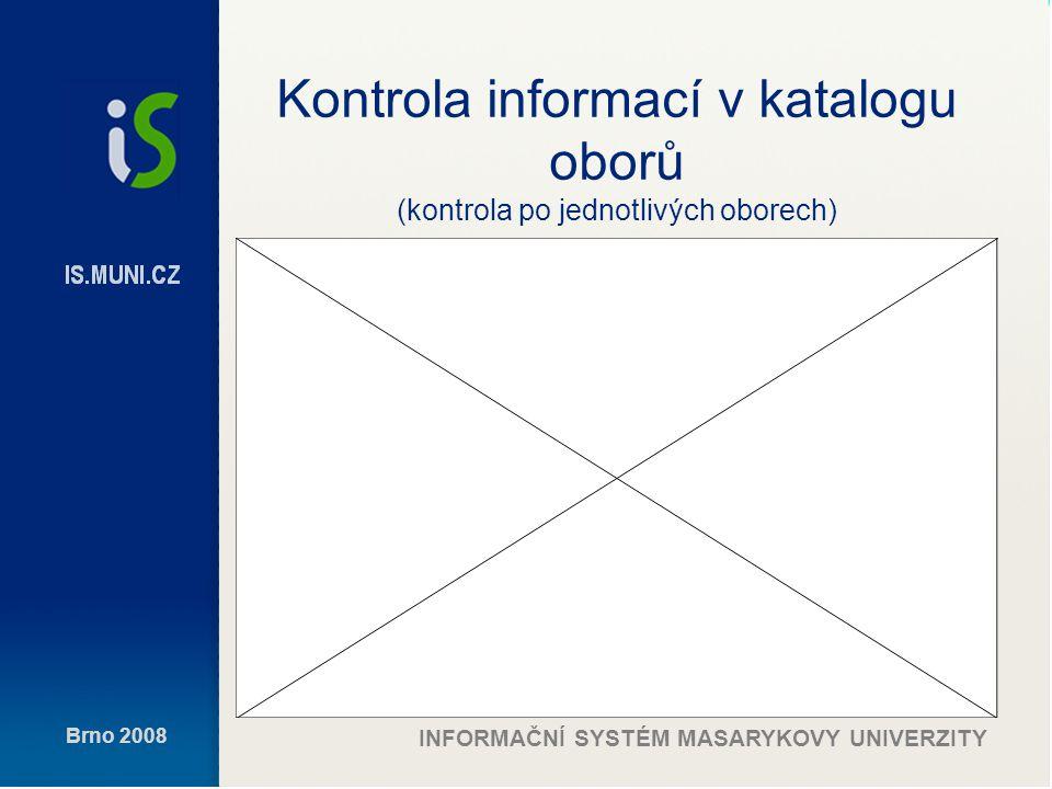 Brno 2008 INFORMAČNÍ SYSTÉM MASARYKOVY UNIVERZITY Kontrola informací v katalogu oborů (kontrola po jednotlivých oborech)