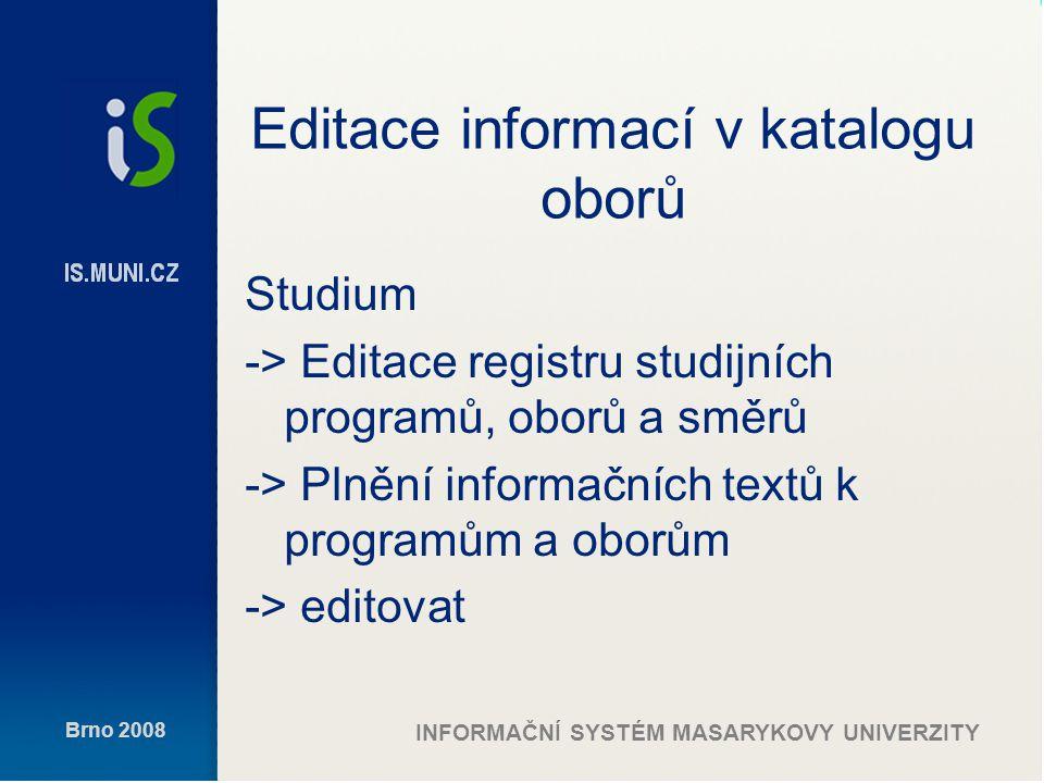 Brno 2008 INFORMAČNÍ SYSTÉM MASARYKOVY UNIVERZITY Editace informací v katalogu oborů Studium -> Editace registru studijních programů, oborů a směrů -> Plnění informačních textů k programům a oborům -> editovat