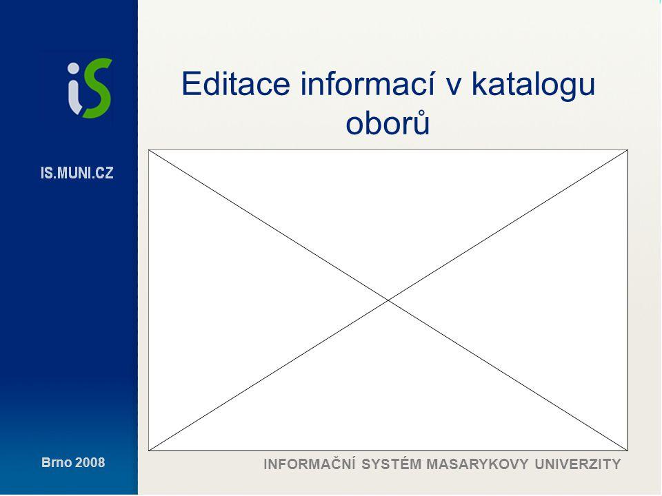 Brno 2008 INFORMAČNÍ SYSTÉM MASARYKOVY UNIVERZITY Editace informací v katalogu oborů