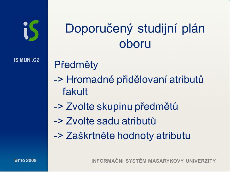 Brno 2008 INFORMAČNÍ SYSTÉM MASARYKOVY UNIVERZITY Doporučený studijní plán oboru Předměty -> Hromadné přidělovaní atributů fakult -> Zvolte skupinu předmětů -> Zvolte sadu atributů -> Zaškrtněte hodnoty atributu