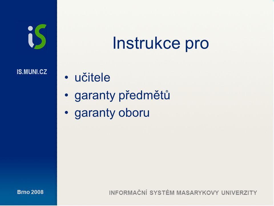 Brno 2008 INFORMAČNÍ SYSTÉM MASARYKOVY UNIVERZITY Instrukce pro učitele garanty předmětů garanty oboru