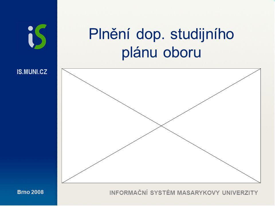 Brno 2008 INFORMAČNÍ SYSTÉM MASARYKOVY UNIVERZITY Plnění dop. studijního plánu oboru