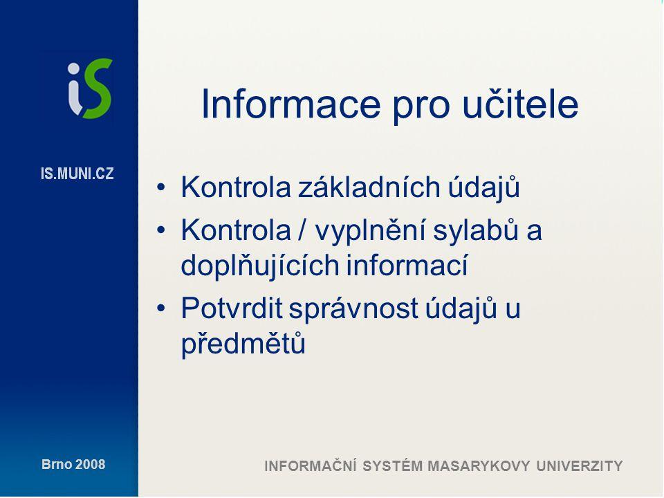Brno 2008 INFORMAČNÍ SYSTÉM MASARYKOVY UNIVERZITY Informace pro učitele Kontrola základních údajů Kontrola / vyplnění sylabů a doplňujících informací Potvrdit správnost údajů u předmětů