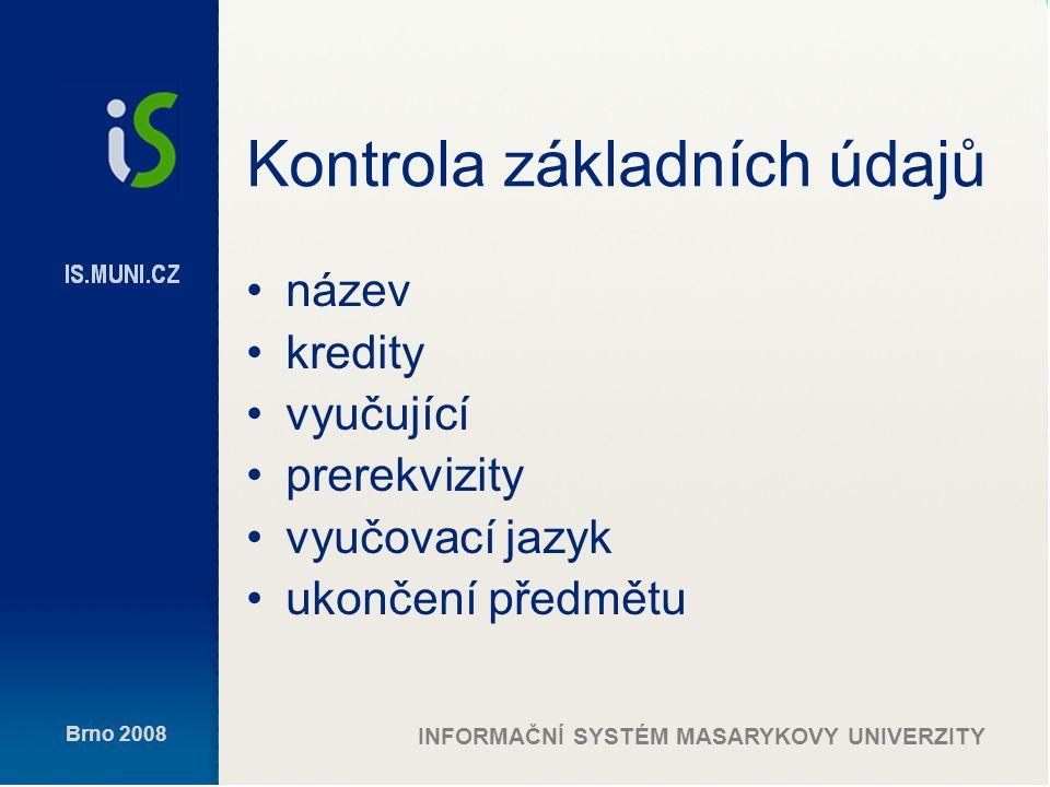 Brno 2008 INFORMAČNÍ SYSTÉM MASARYKOVY UNIVERZITY Kontrola základních údajů název kredity vyučující prerekvizity vyučovací jazyk ukončení předmětu