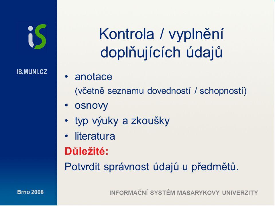 Brno 2008 INFORMAČNÍ SYSTÉM MASARYKOVY UNIVERZITY Kontrola / vyplnění doplňujících údajů anotace (včetně seznamu dovedností / schopností) osnovy typ výuky a zkoušky literatura Důležité: Potvrdit správnost údajů u předmětů.