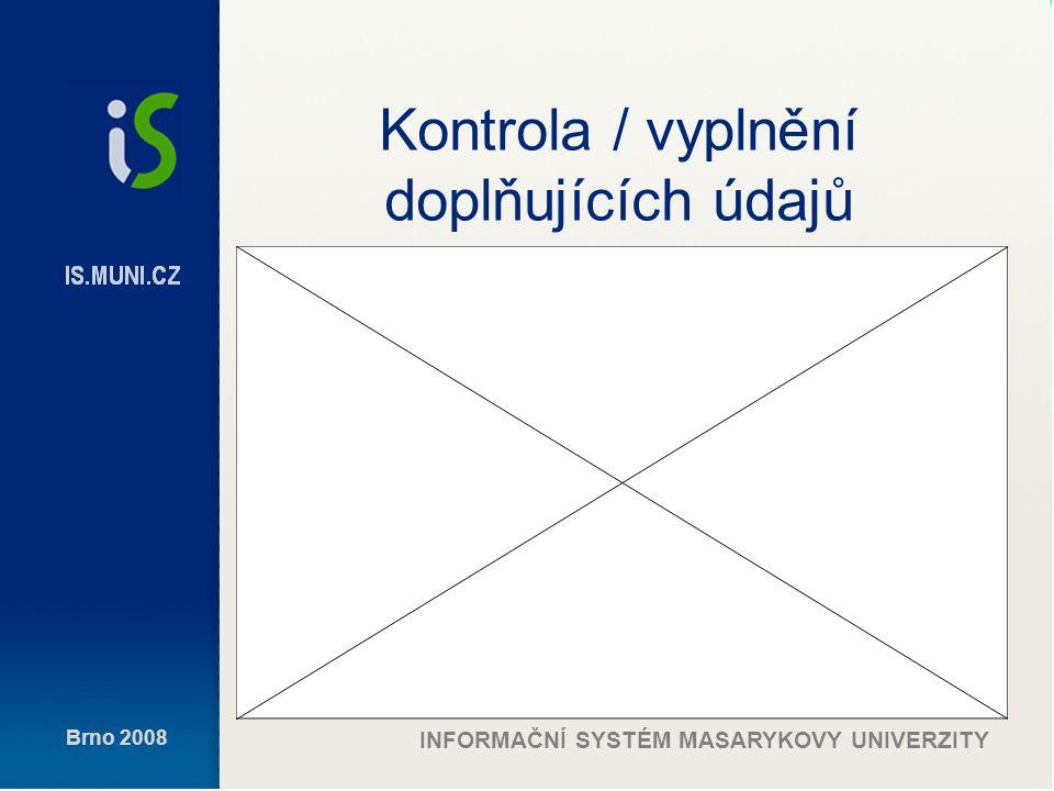 Brno 2008 INFORMAČNÍ SYSTÉM MASARYKOVY UNIVERZITY Kontrola / vyplnění doplňujících údajů
