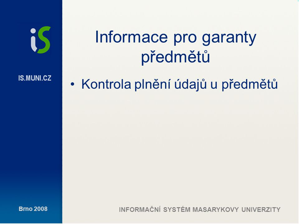 Brno 2008 INFORMAČNÍ SYSTÉM MASARYKOVY UNIVERZITY Informace pro garanty předmětů Kontrola plnění údajů u předmětů