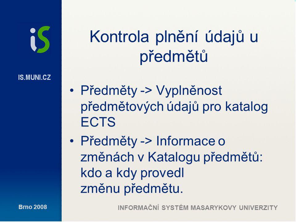 Brno 2008 INFORMAČNÍ SYSTÉM MASARYKOVY UNIVERZITY Kontrola plnění údajů u předmětů Předměty -> Vyplněnost předmětových údajů pro katalog ECTS Předměty -> Informace o změnách v Katalogu předmětů: kdo a kdy provedl změnu předmětu.