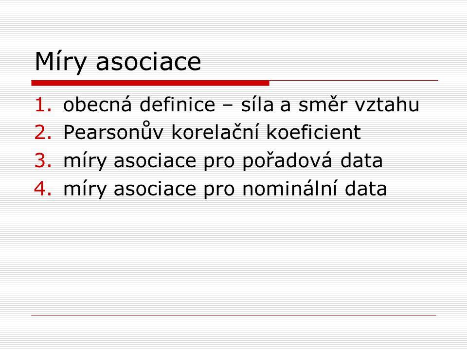 Míry asociace 1.obecná definice – síla a směr vztahu 2.Pearsonův korelační koeficient 3.míry asociace pro pořadová data 4.míry asociace pro nominální data