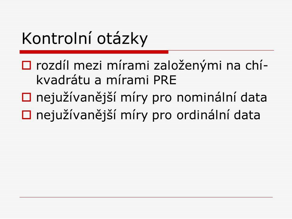 Kontrolní otázky  rozdíl mezi mírami založenými na chí- kvadrátu a mírami PRE  nejužívanější míry pro nominální data  nejužívanější míry pro ordinální data