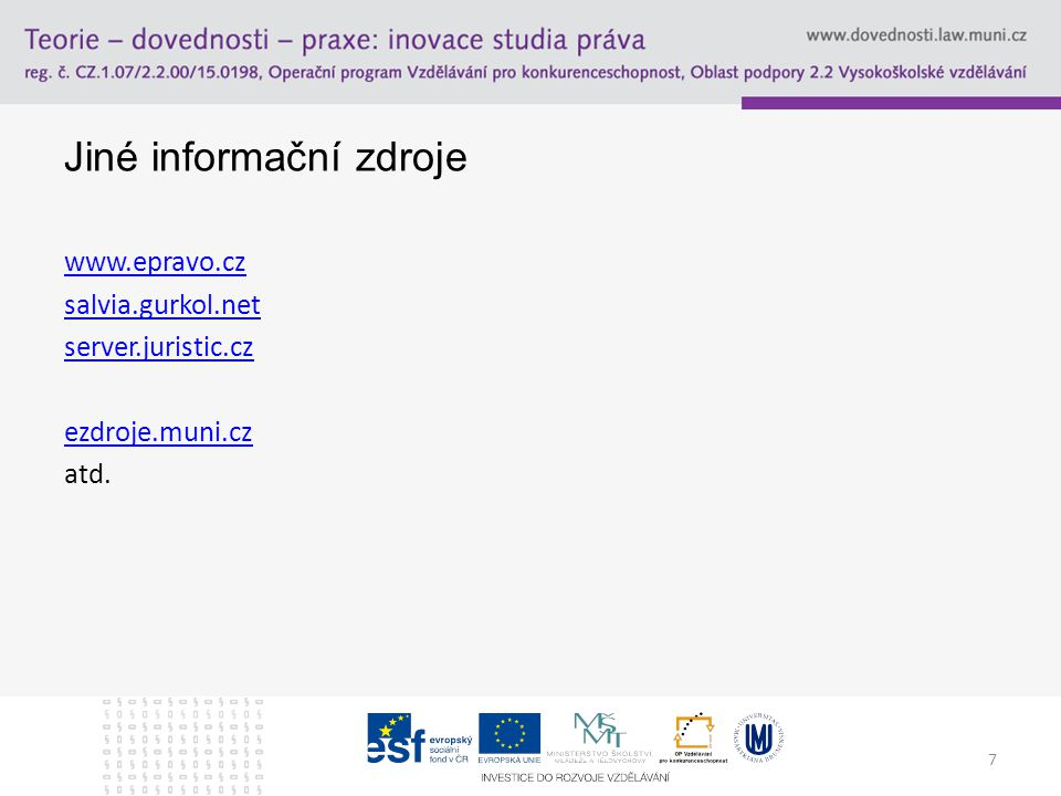 7 Jiné informační zdroje www.epravo.cz salvia.gurkol.net server.juristic.cz ezdroje.muni.cz atd.