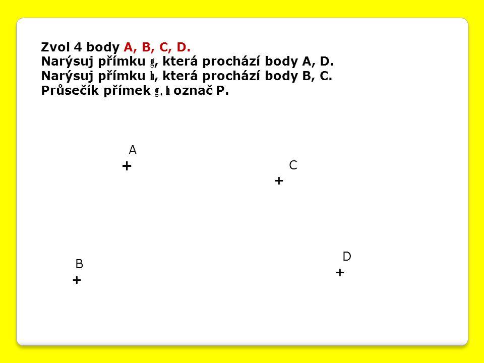 Zvol 4 body A, B, C, D. Narýsuj přímku g, která prochází body A, D. Narýsuj přímku h, která prochází body B, C. Průsečík přímek g, h označ P. + + + +