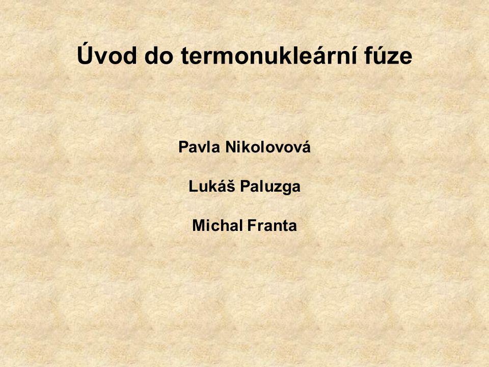 Úvod do termonukleární fúze Pavla Nikolovová Lukáš Paluzga Michal Franta