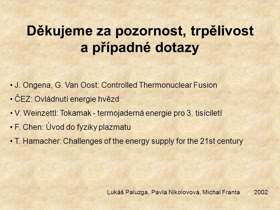 Děkujeme za pozornost, trpělivost a případné dotazy J. Ongena, G. Van Oost: Controlled Thermonuclear Fusion ČEZ: Ovládnutí energie hvězd V. Weinzettl: